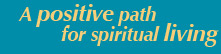 Your positive path for spiritual living